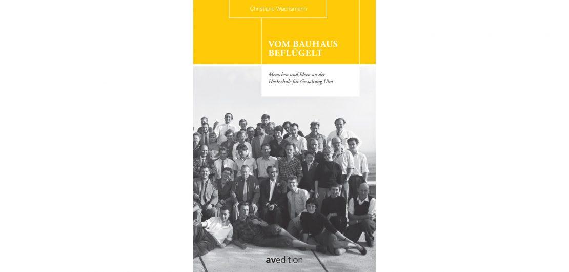 """Christiane Wachsmanns Buch """"Vom Bauhaus beflügelt: Menschen und Ideen an der Hochschule für Gestaltung Ulm"""" erzählt die Geschichte der HfG Ulm erstmals aus dem Blickwinkel der Gründer, Studenten und Dozenten."""